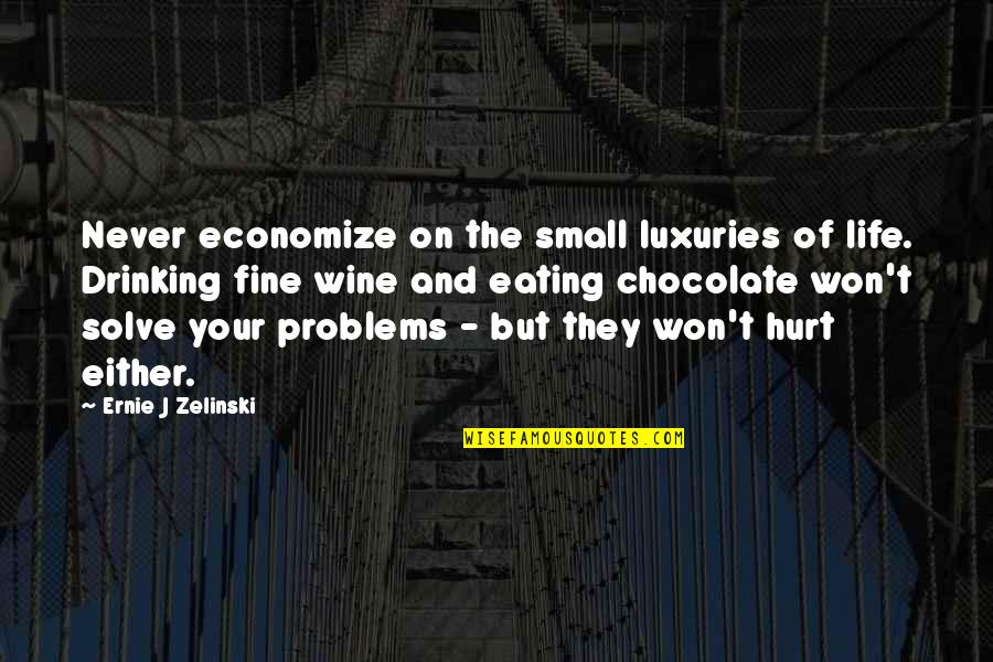 Solve Your Problems Quotes By Ernie J Zelinski: Never economize on the small luxuries of life.