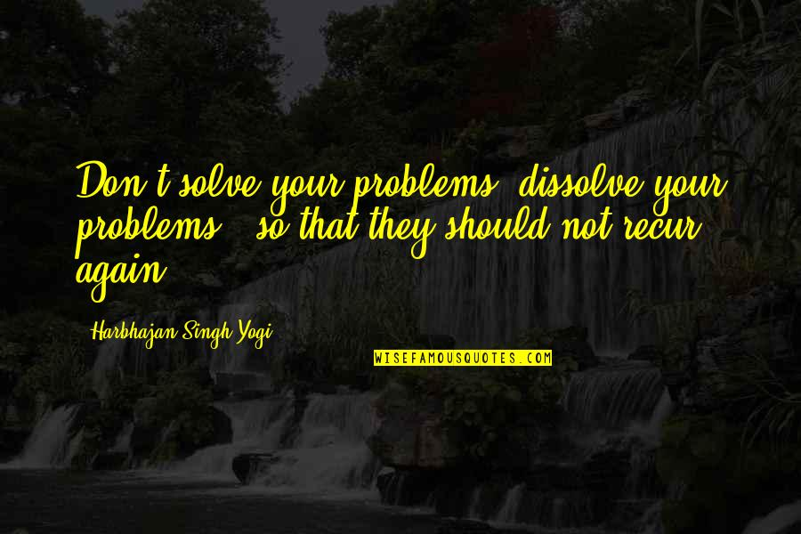 Solve Your Problems Quotes By Harbhajan Singh Yogi: Don't solve your problems, dissolve your problems -