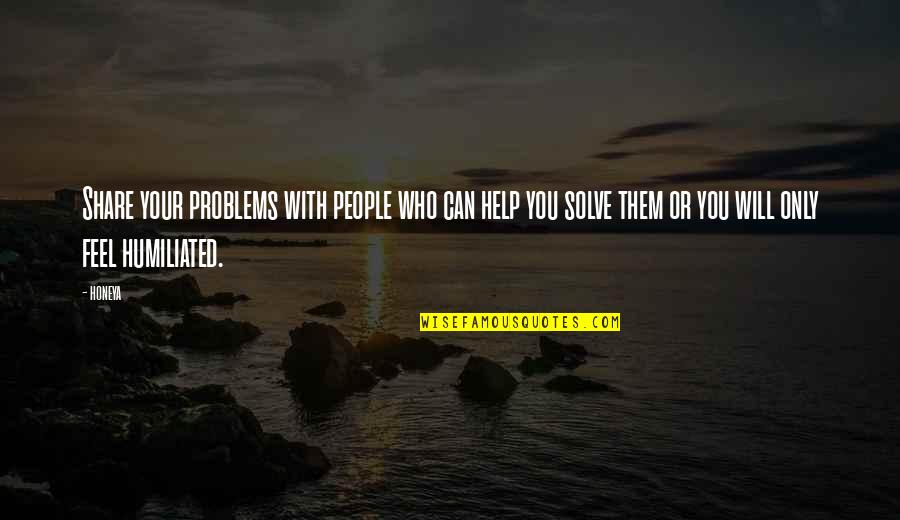 Solve Your Problems Quotes By Honeya: Share your problems with people who can help