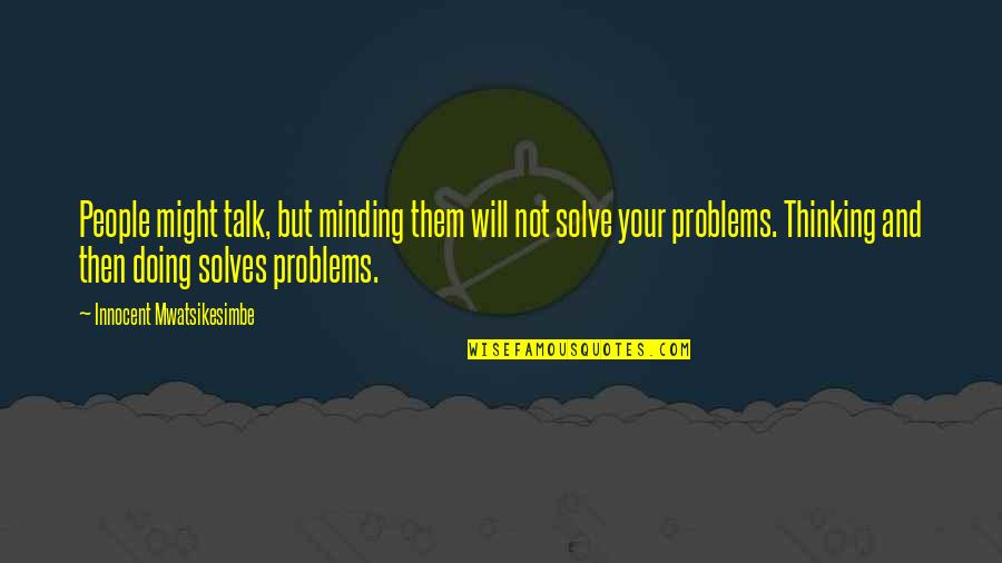 Solve Your Problems Quotes By Innocent Mwatsikesimbe: People might talk, but minding them will not