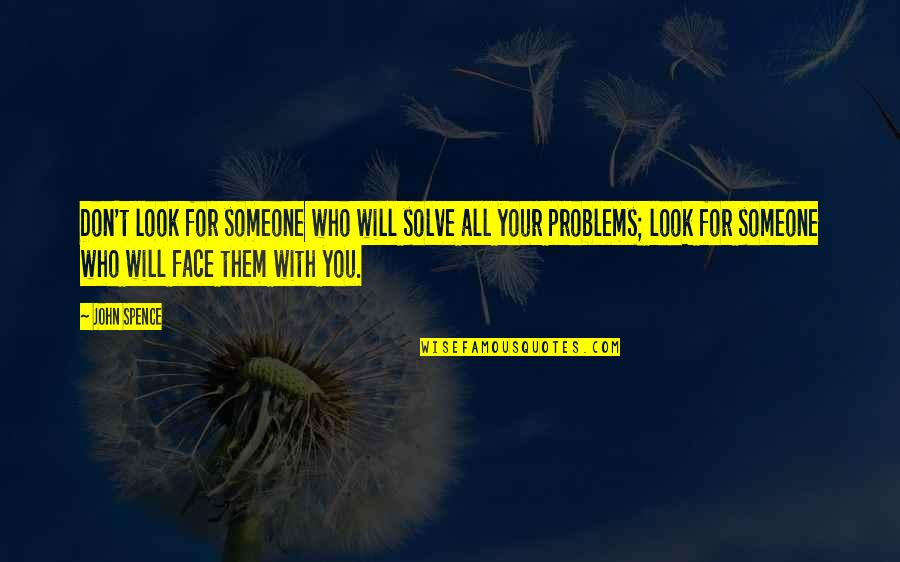 Solve Your Problems Quotes By John Spence: Don't look for someone who will solve all