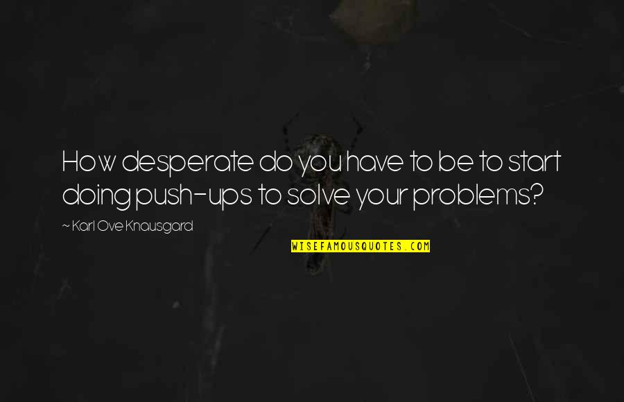 Solve Your Problems Quotes By Karl Ove Knausgard: How desperate do you have to be to