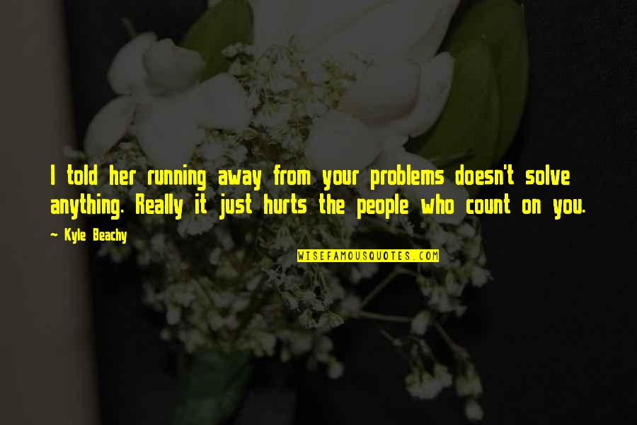 Solve Your Problems Quotes By Kyle Beachy: I told her running away from your problems