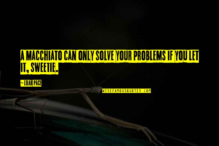 Solve Your Problems Quotes By Lilah Pace: A macchiato can only solve your problems if