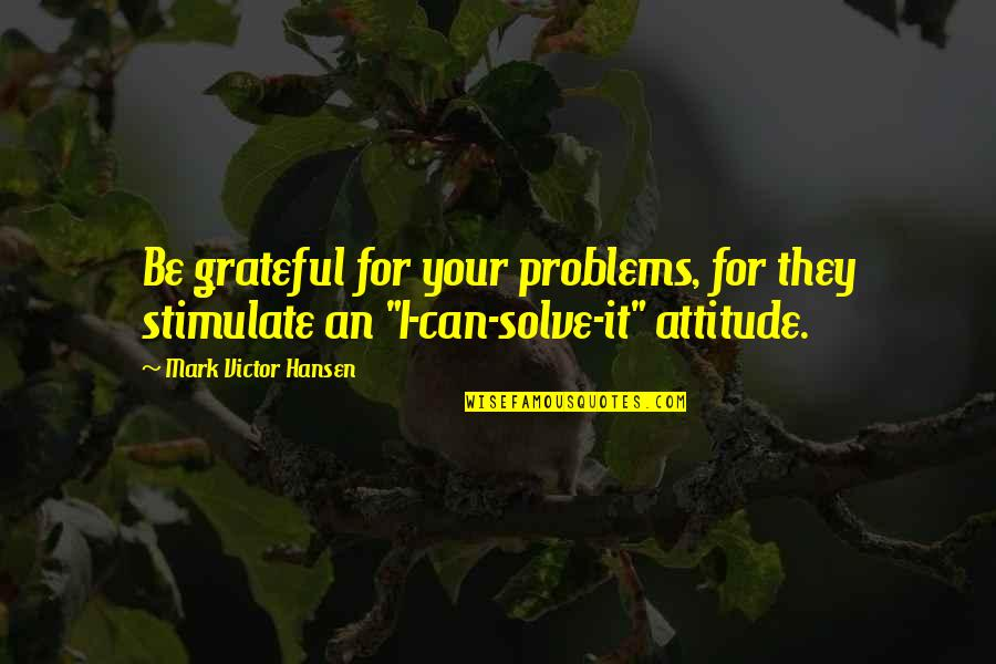 Solve Your Problems Quotes By Mark Victor Hansen: Be grateful for your problems, for they stimulate