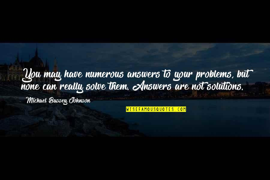 Solve Your Problems Quotes By Michael Bassey Johnson: You may have numerous answers to your problems,
