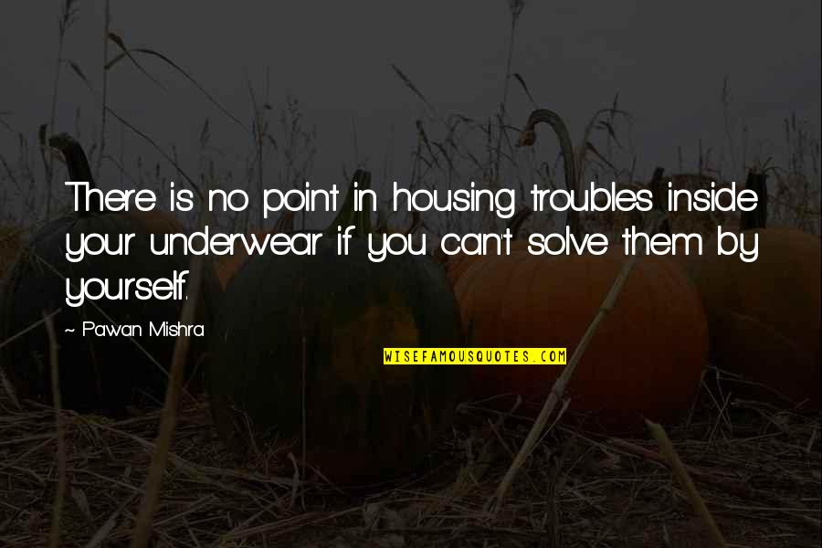 Solve Your Problems Quotes By Pawan Mishra: There is no point in housing troubles inside