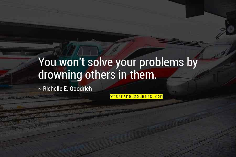 Solve Your Problems Quotes By Richelle E. Goodrich: You won't solve your problems by drowning others