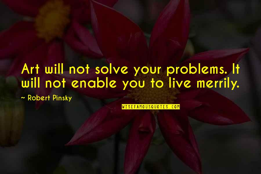 Solve Your Problems Quotes By Robert Pinsky: Art will not solve your problems. It will
