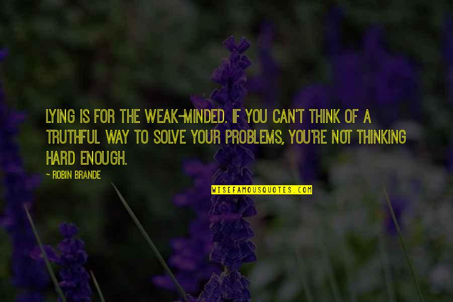 Solve Your Problems Quotes By Robin Brande: Lying is for the weak-minded. If you can't