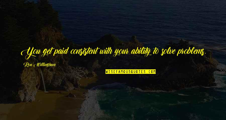 Solve Your Problems Quotes By Ron Willingham: You get paid consistent with your ability to