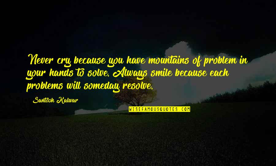 Solve Your Problems Quotes By Santosh Kalwar: Never cry because you have mountains of problem