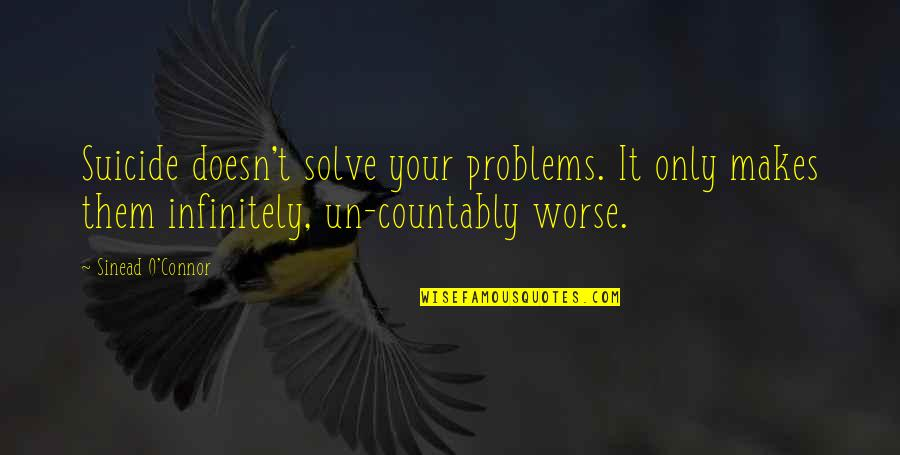 Solve Your Problems Quotes By Sinead O'Connor: Suicide doesn't solve your problems. It only makes