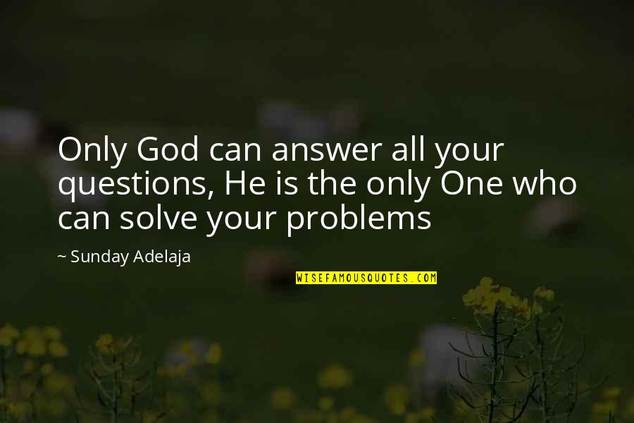 Solve Your Problems Quotes By Sunday Adelaja: Only God can answer all your questions, He