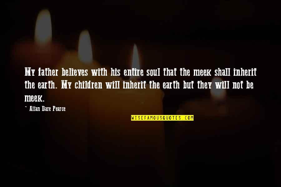 Solvents Quotes By Allan Dare Pearce: My father believes with his entire soul that