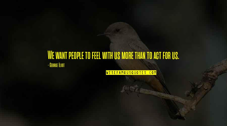 Solvents Quotes By George Eliot: We want people to feel with us more