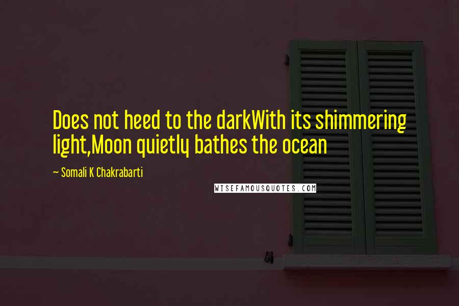 Somali K Chakrabarti quotes: Does not heed to the darkWith its shimmering light,Moon quietly bathes the ocean