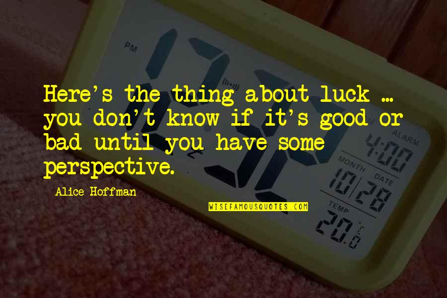 Some Bad Luck Quotes By Alice Hoffman: Here's the thing about luck ... you don't