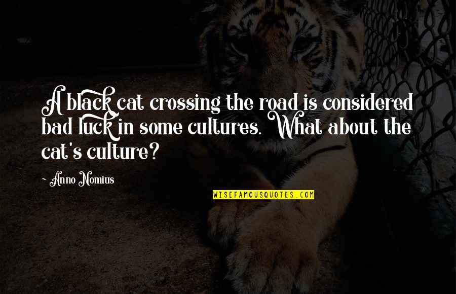 Some Bad Luck Quotes By Anno Nomius: A black cat crossing the road is considered