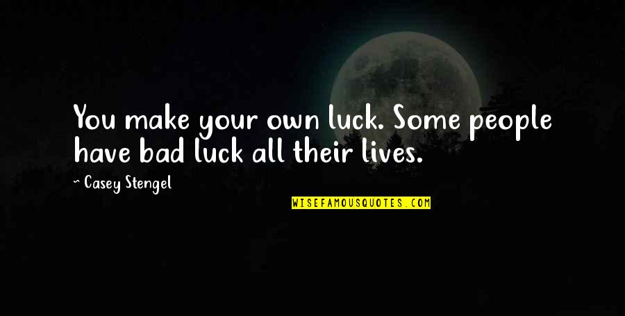 Some Bad Luck Quotes By Casey Stengel: You make your own luck. Some people have