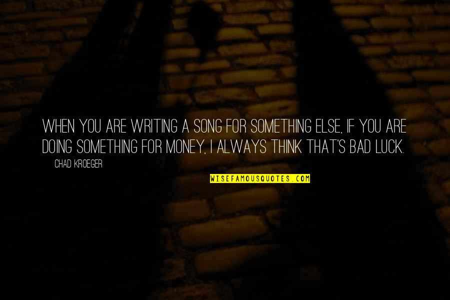 Some Bad Luck Quotes By Chad Kroeger: When you are writing a song for something