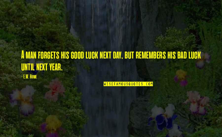 Some Bad Luck Quotes By E.W. Howe: A man forgets his good luck next day,