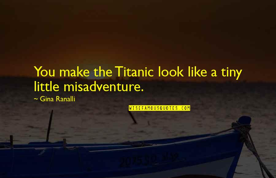 Some Bad Luck Quotes By Gina Ranalli: You make the Titanic look like a tiny