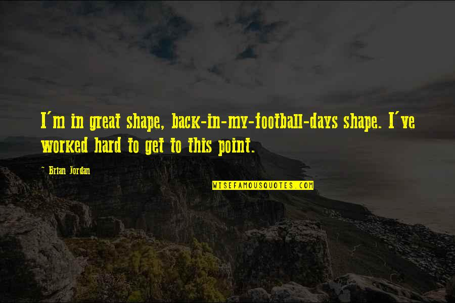 Some Days Are Just Hard Quotes By Brian Jordan: I'm in great shape, back-in-my-football-days shape. I've worked