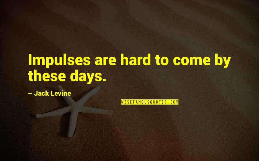 Some Days Are Just Hard Quotes By Jack Levine: Impulses are hard to come by these days.