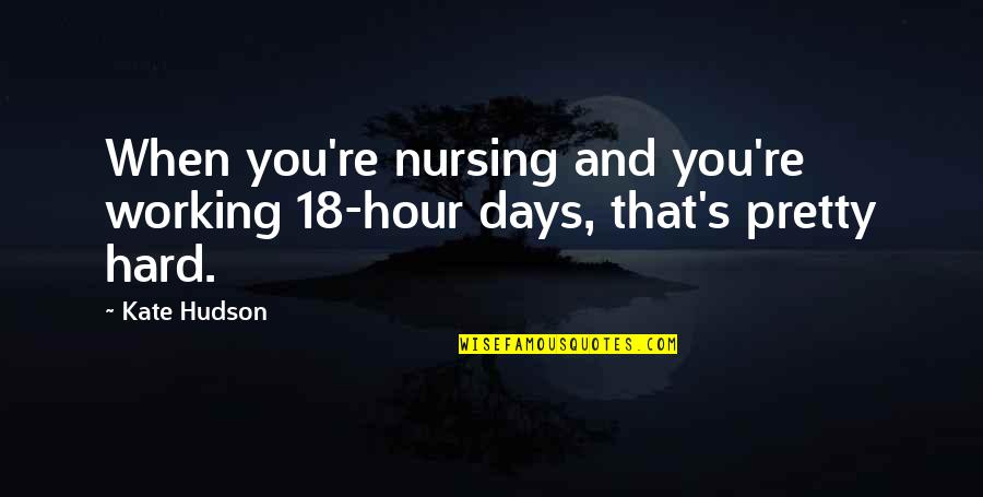 Some Days Are Just Hard Quotes By Kate Hudson: When you're nursing and you're working 18-hour days,