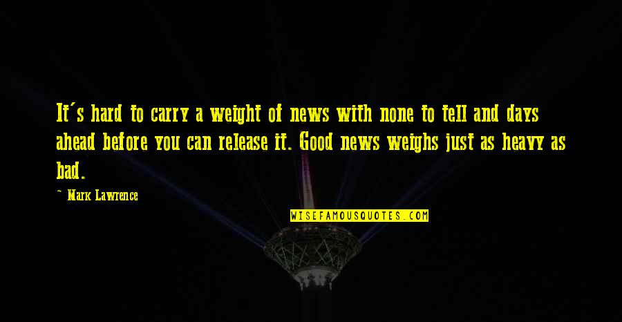 Some Days Are Just Hard Quotes By Mark Lawrence: It's hard to carry a weight of news