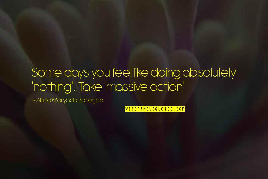 Some Days I Feel Like Quotes By Abha Maryada Banerjee: Some days you feel like doing absolutely 'nothing'..Take
