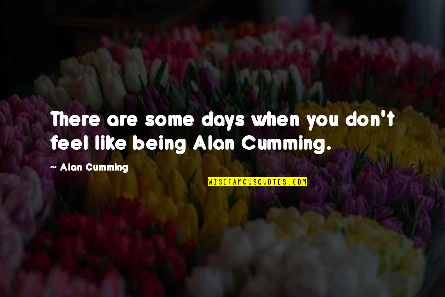 Some Days I Feel Like Quotes By Alan Cumming: There are some days when you don't feel