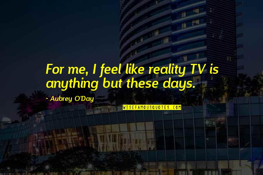 Some Days I Feel Like Quotes By Aubrey O'Day: For me, I feel like reality TV is