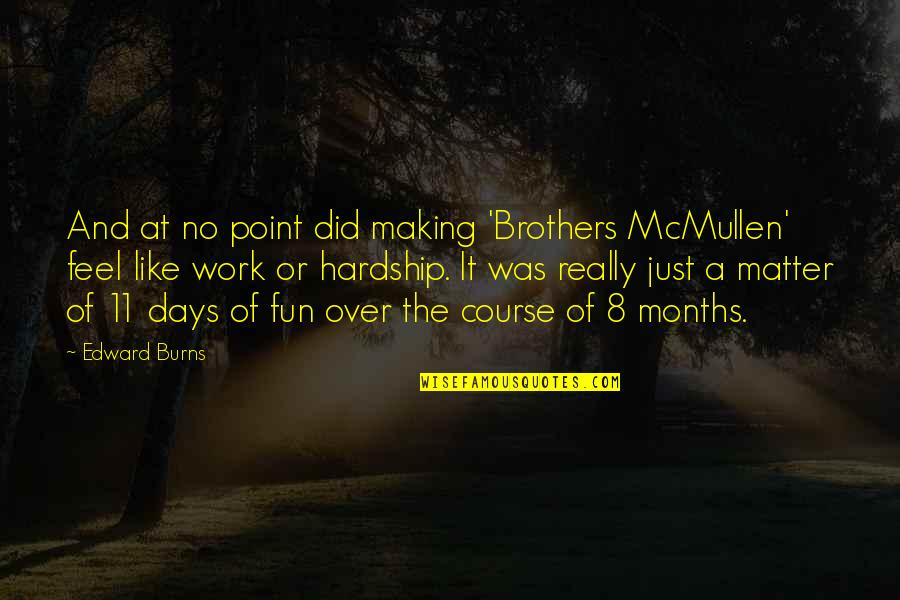 Some Days I Feel Like Quotes By Edward Burns: And at no point did making 'Brothers McMullen'