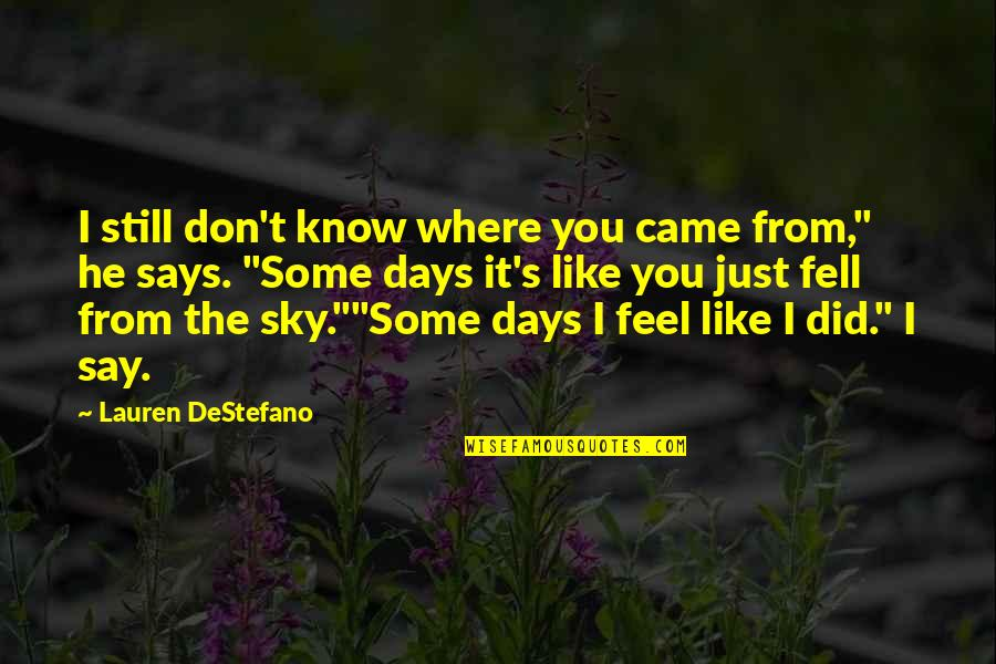 Some Days I Feel Like Quotes By Lauren DeStefano: I still don't know where you came from,""
