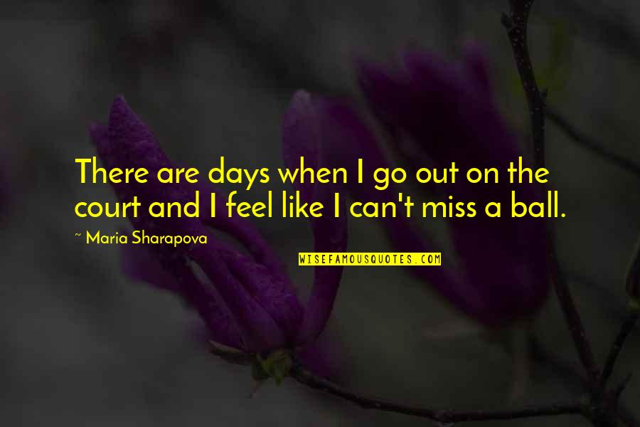 Some Days I Feel Like Quotes By Maria Sharapova: There are days when I go out on