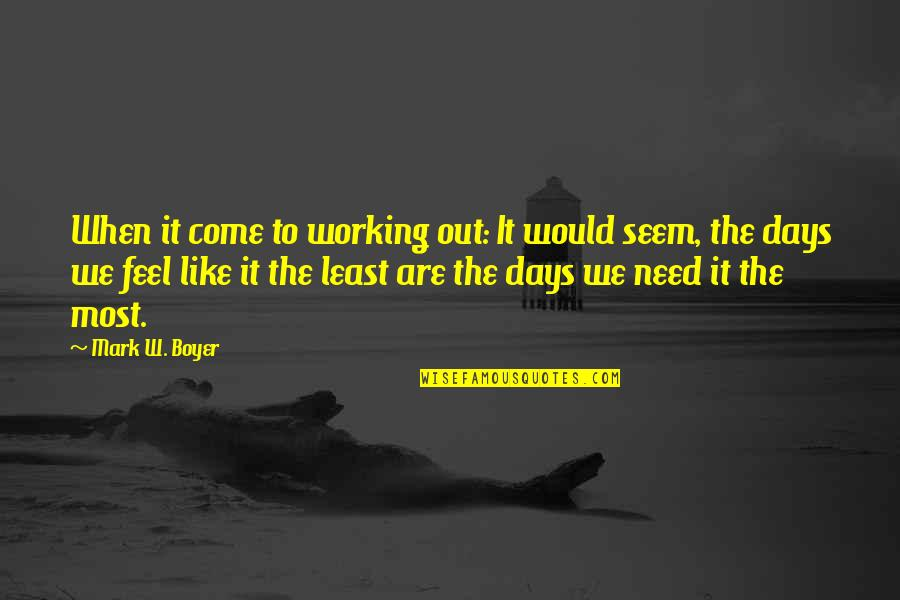 Some Days I Feel Like Quotes By Mark W. Boyer: When it come to working out: It would