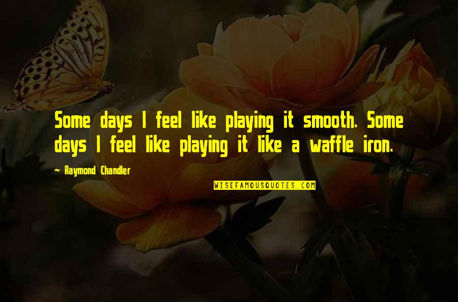 Some Days I Feel Like Quotes By Raymond Chandler: Some days I feel like playing it smooth.