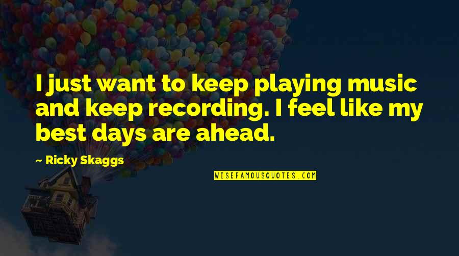Some Days I Feel Like Quotes By Ricky Skaggs: I just want to keep playing music and