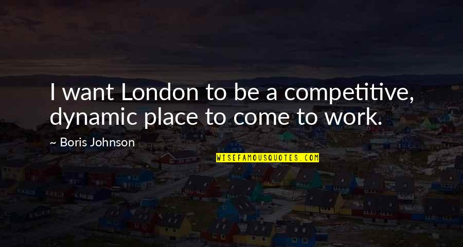 Some Dynamic Quotes By Boris Johnson: I want London to be a competitive, dynamic