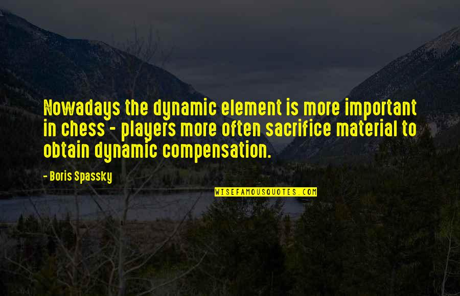 Some Dynamic Quotes By Boris Spassky: Nowadays the dynamic element is more important in
