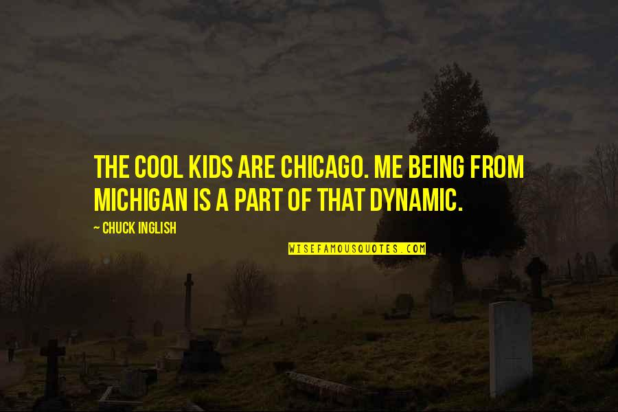 Some Dynamic Quotes By Chuck Inglish: The Cool Kids are Chicago. Me being from