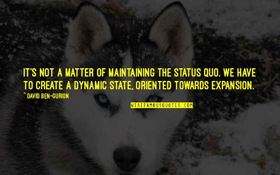 Some Dynamic Quotes By David Ben-Gurion: It's not a matter of maintaining the status