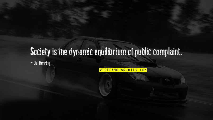 Some Dynamic Quotes By Del Herring: Society is the dynamic equilibrium of public complaint.