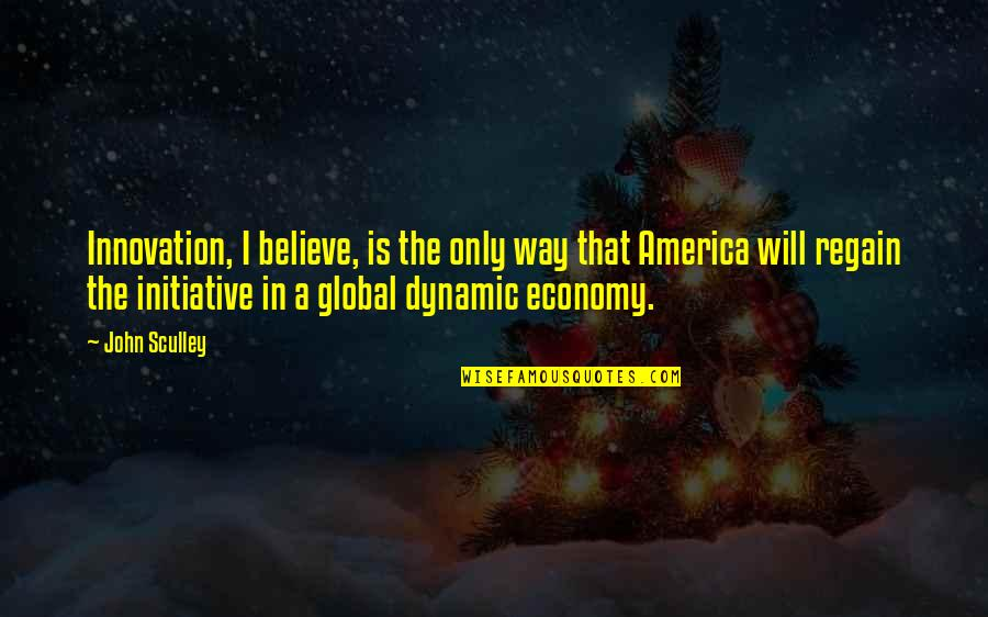Some Dynamic Quotes By John Sculley: Innovation, I believe, is the only way that