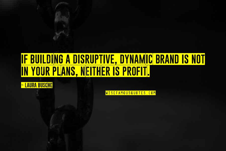 Some Dynamic Quotes By Laura Busche: If building a disruptive, dynamic brand is not