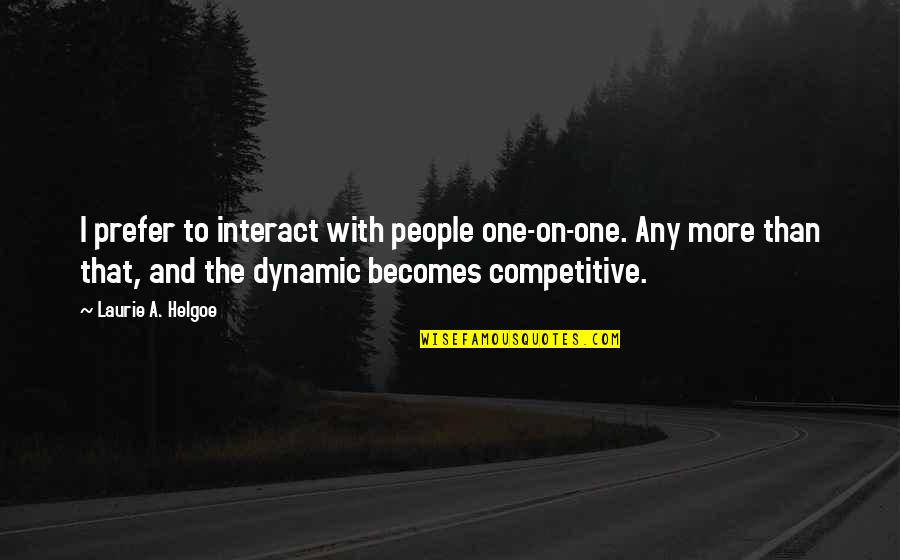 Some Dynamic Quotes By Laurie A. Helgoe: I prefer to interact with people one-on-one. Any