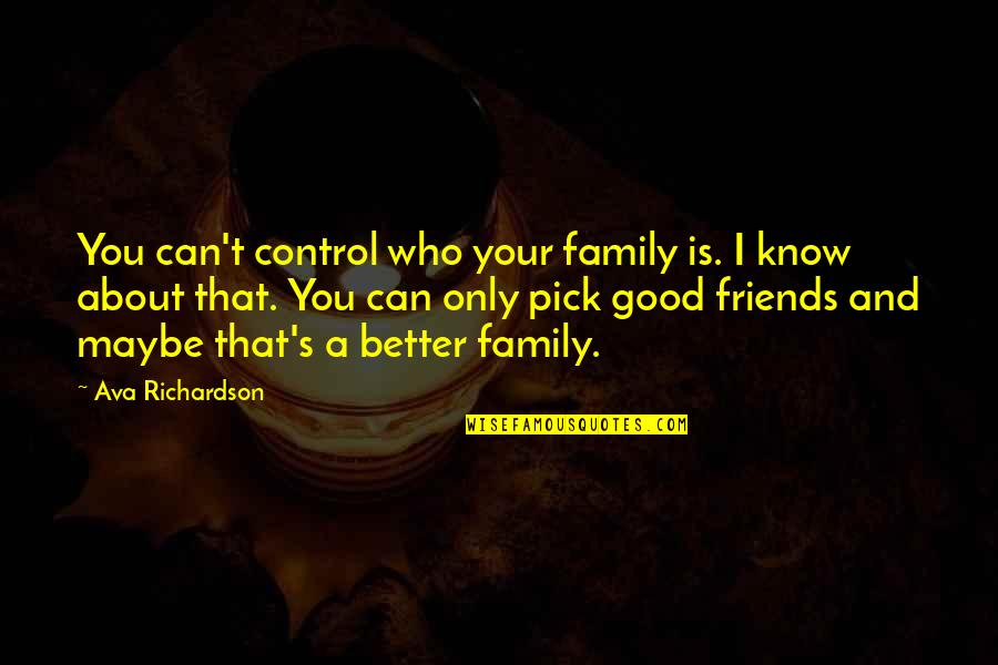 Some Friends Are Better Than Family Quotes By Ava Richardson: You can't control who your family is. I