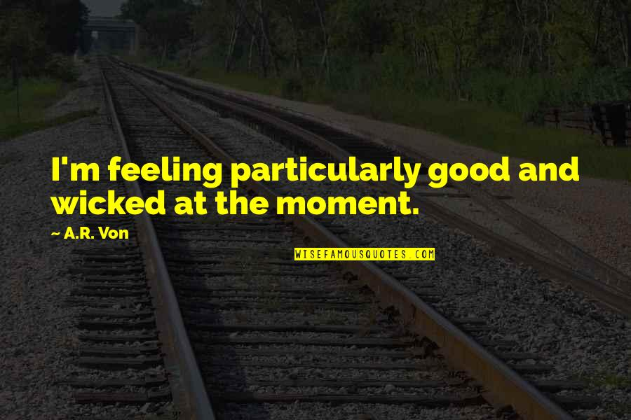 Some Good Feeling Quotes By A.R. Von: I'm feeling particularly good and wicked at the